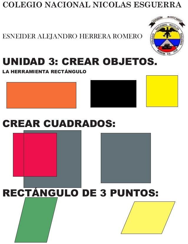 COLEGIO NACIONAL NICOLAS ESGUERRA ESNEIDER ALEJANDRO HERRERA ROMERO UNIDAD 3: CREAR OBJETOS. LA HERRAMIENTA RECTÁNGULO CRE...
