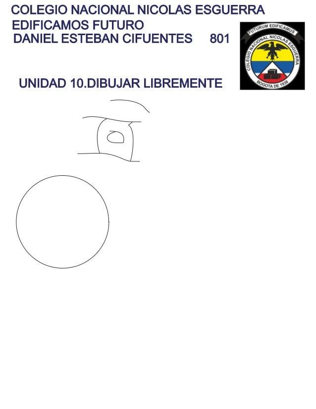 COLEGIO NACIONAL NICOLAS ESGUERRA EDIFICAMOS FUTURO DANIEL ESTEBAN CIFUENTES 801 UNIDAD 10.DIBUJAR LIBREMENTE