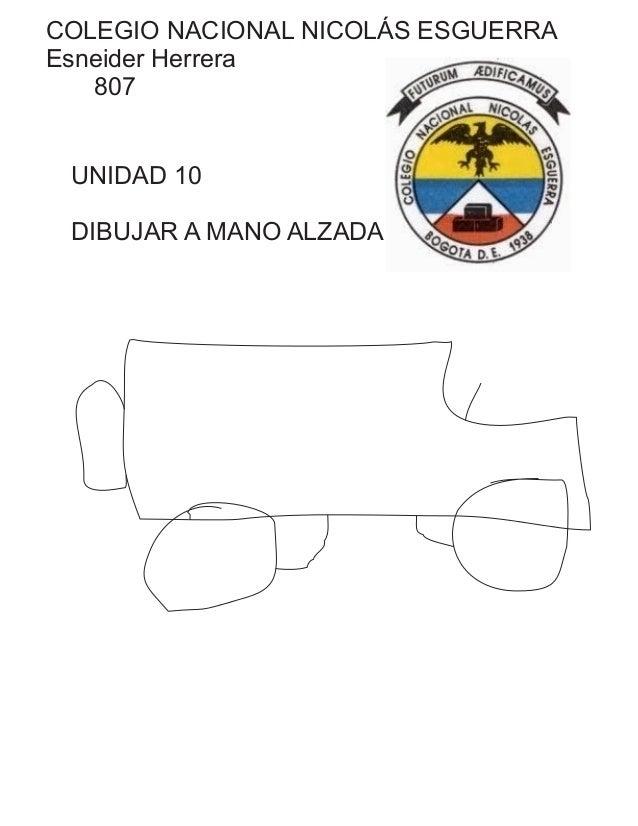 COLEGIO NACIONAL NICOLÁS ESGUERRA Esneider Herrera 807 UNIDAD 10 DIBUJAR A MANO ALZADA