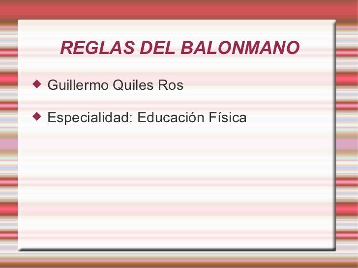 REGLAS DEL BALONMANO <ul><li>Guillermo Quiles Ros </li></ul><ul><li>Especialidad: Educación Física </li></ul>