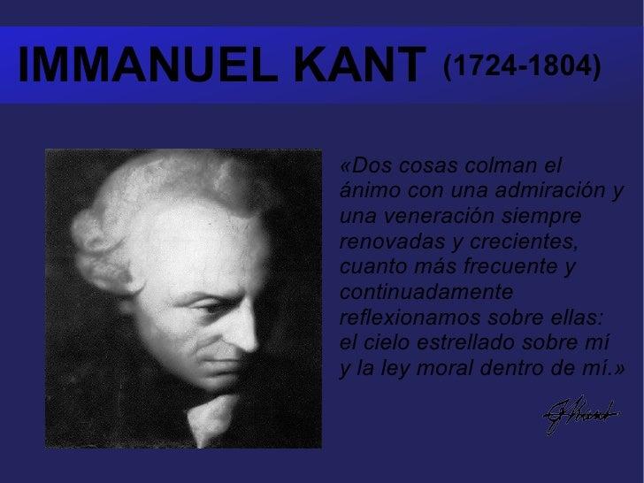 IMMANUEL KANT  (1724-1804) «Dos cosas colman el ánimo con una admiración y una veneración siempre renovadas y crecientes, ...
