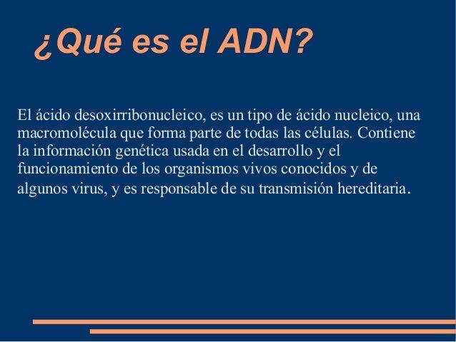 ¿Qué es el ADN? El ácido desoxirribonucleico, es un tipo de ácido nucleico, una macromolécula que forma parte de todas las...