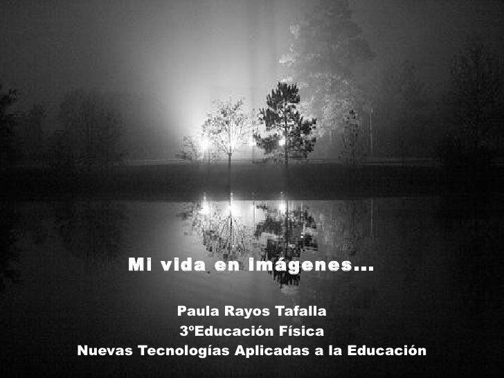 Mi vida en imágenes... Paula Rayos Tafalla 3ºEducación Física Nuevas Tecnologías Aplicadas a la Educación