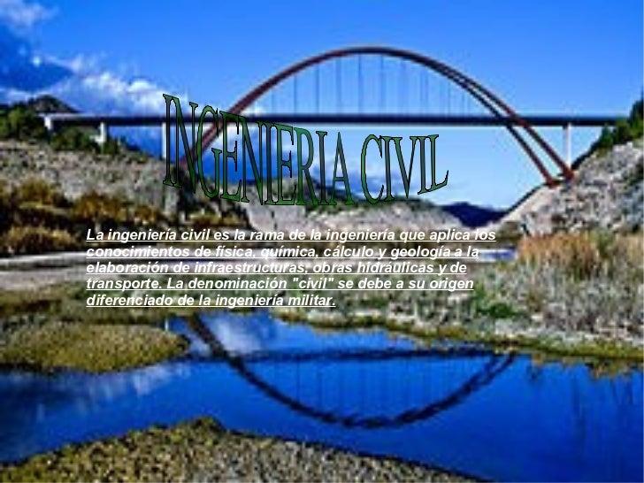 INGENIERIA CIVIL La ingeniería civil es la rama de la ingeniería que aplica los conocimientos de física, química, cálculo ...