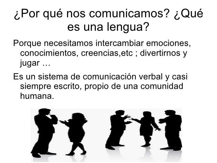 ¿Por qué nos comunicamos? ¿Qué es una lengua? <ul><li>Porque necesitamos intercambiar emociones, conocimientos, creencias,...