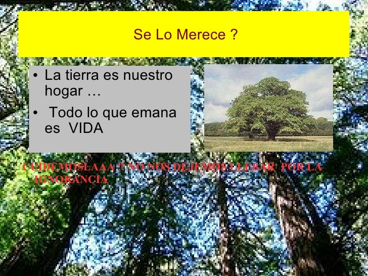 Se Lo Merece ? <ul><li>La tierra es nuestro hogar … </li></ul><ul><li>Todo lo que emana es  VIDA </li></ul>CUIDEMOSLAAA !!...