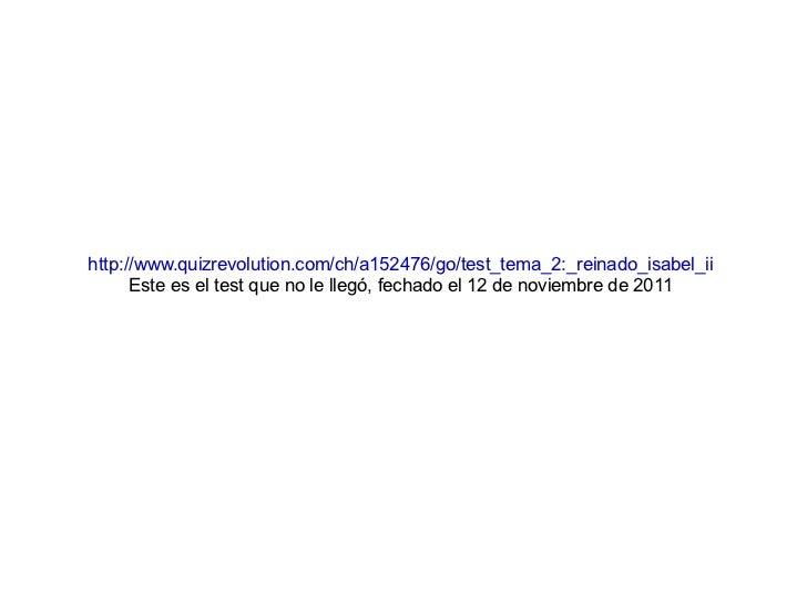 http://www.quizrevolution.com/ch/a152476/go/test_tema_2:_reinado_isabel_ii Este es el test que no le llegó, fechado el 12 ...