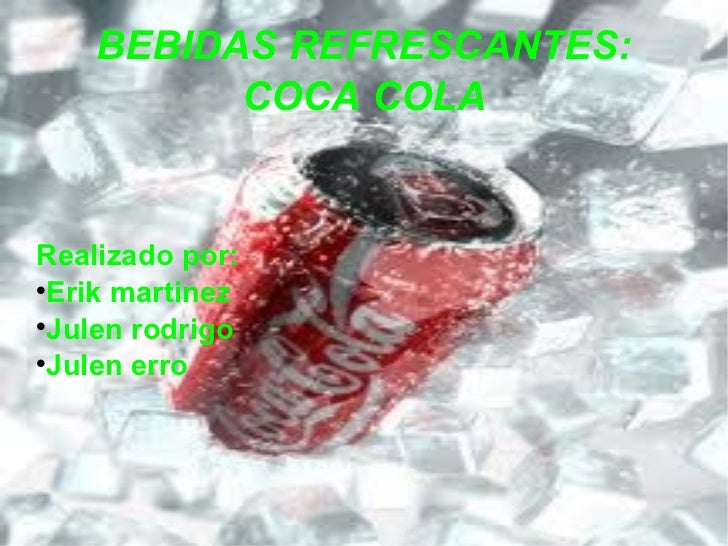 BEBIDAS REFRESCANTES: COCA COLA <ul><li>Realizado por: </li></ul><ul><li>Erik martinez </li></ul><ul><li>Julen rodrigo </l...