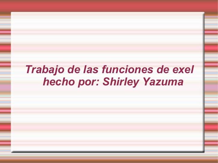 Trabajo de las funciones de exel   hecho por: Shirley Yazuma