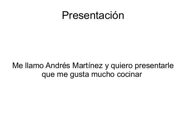 PresentaciónMe llamo Andrés Martínez y quiero presentarle        que me gusta mucho cocinar