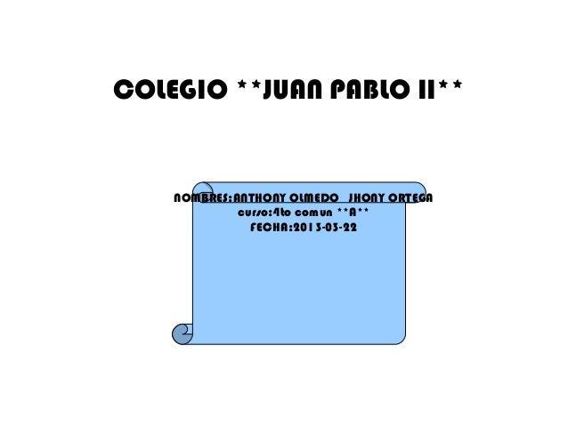 COLEGIO **JUAN PABLO II**    NOMBRES:ANTHONY OLMEDO JHONY ORTEGA             curso:4to comun **A**               FECHA:201...