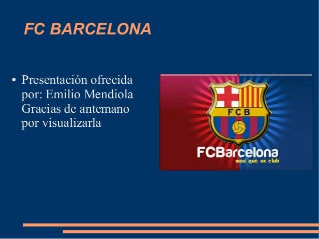 FC BARCELONA● Presentación ofrecidapor: Emilio MendiolaGracias de antemanopor visualizarla