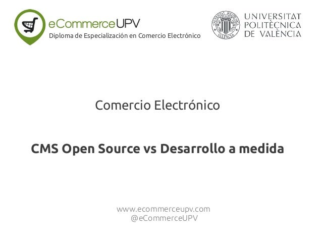 Comercio Electrónico CMS Open Source vs Desarrollo a medida Diploma de Especialización en Comercio Electrónico www.ecommer...