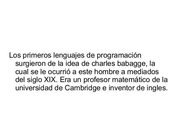 Los primeros lenguajes de programación surgieron de la idea de charles babagge, la cual se le ocurrió a este hombre a medi...