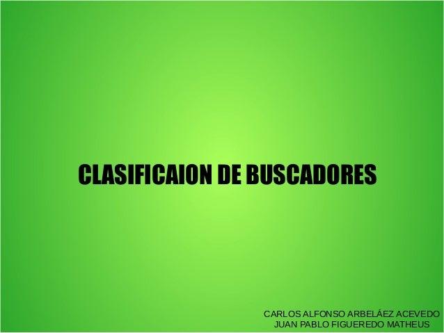CLASIFICAION DE BUSCADORES  CARLOS ALFONSO ARBELÁEZ ACEVEDO JUAN PABLO FIGUEREDO MATHEUS