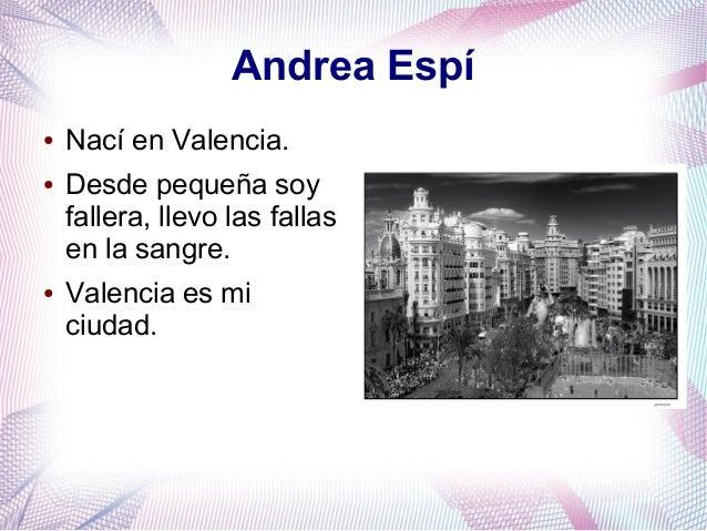 Andrea Espí ● Nací en Valencia. ● Desde pequeña soy fallera, llevo las fallas en la sangre. ● Valencia es mi ciudad.