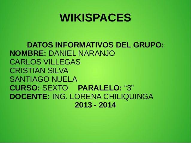 WIKISPACES DATOS INFORMATIVOS DEL GRUPO: NOMBRE: DANIEL NARANJO CARLOS VILLEGAS CRISTIAN SILVA SANTIAGO NUELA CURSO: SEXTO...
