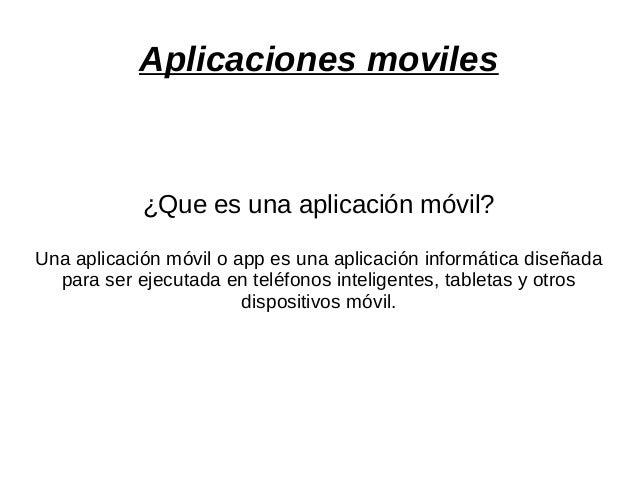Aplicaciones moviles ¿Que es una aplicación móvil? Una aplicación móvil o app es una aplicación informática diseñada para ...