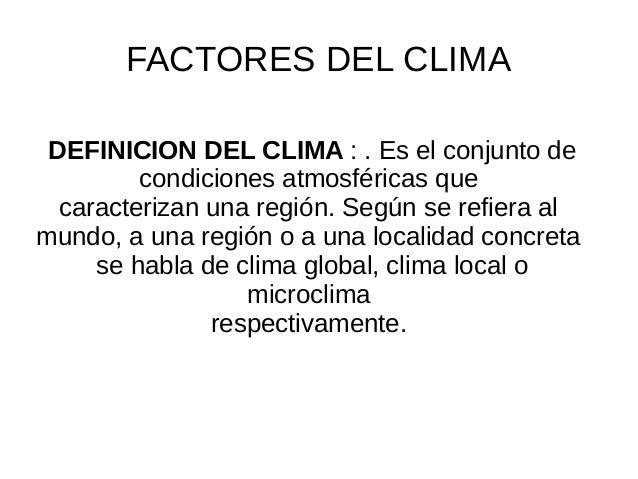 FACTORES DEL CLIMA  DEFINICION DEL CLIMA : . Es el conjunto de  condiciones atmosféricas que  caracterizan una región. Seg...