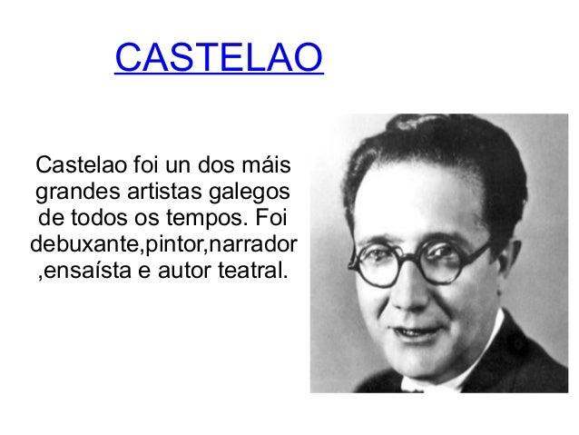 CASTELAO  Castelao foi un dos máis  grandes artistas galegos  de todos os tempos. Foi  debuxante,pintor,narrador  ,ensaíst...