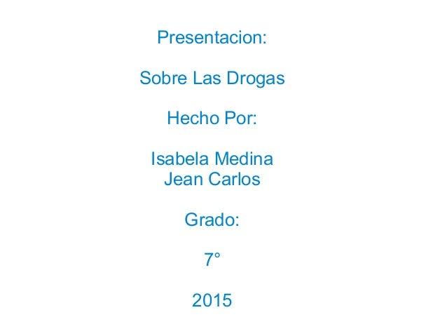 Presentacion: Sobre Las Drogas Hecho Por: Isabela Medina Jean Carlos Grado: 7° 2015