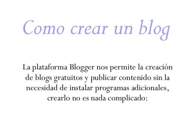 Como crear un blog La plataforma Blogger nos permite la creación de blogs gratuitos y publicar contenido sin la necesidad ...