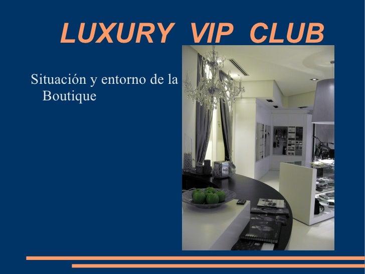 LUXURY  VIP  CLUB  <ul><li>Situación y entorno de la Boutique </li></ul>