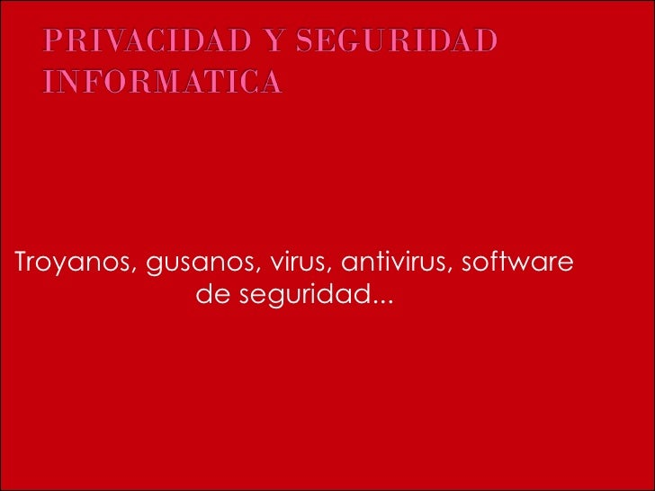 Troyanos, gusanos, virus, antivirus, software de seguridad...