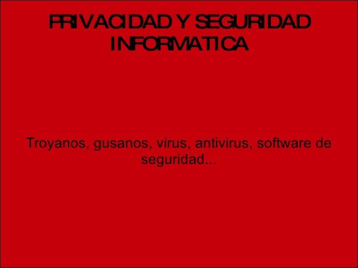 PRIVACIDAD Y SEGURIDAD INFORMATICA Troyanos, gusanos, virus, antivirus, software de seguridad...
