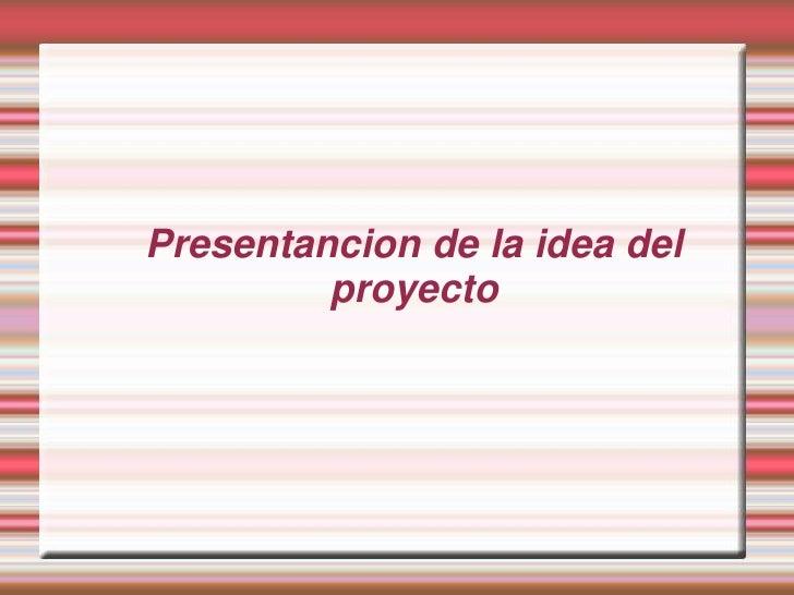 Presentancion de la idea del         proyecto