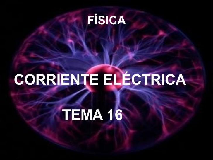 FÍSICA <ul><li>CORRIENTE ELÉCTRICA </li></ul><ul><li>TEMA 16 </li></ul>
