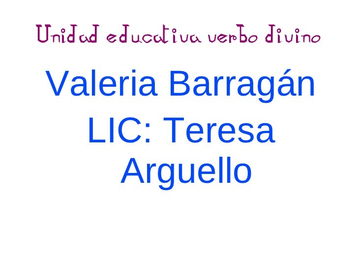 Unidad educativa verbo divino <ul>Valeria Barragán LIC: Teresa Arguello </ul>