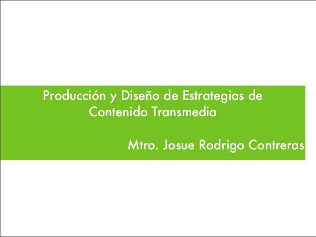 Producción y Diseño de Estrategias de Contenido Transmedia Mtro. Josue Rodrigo Contreras