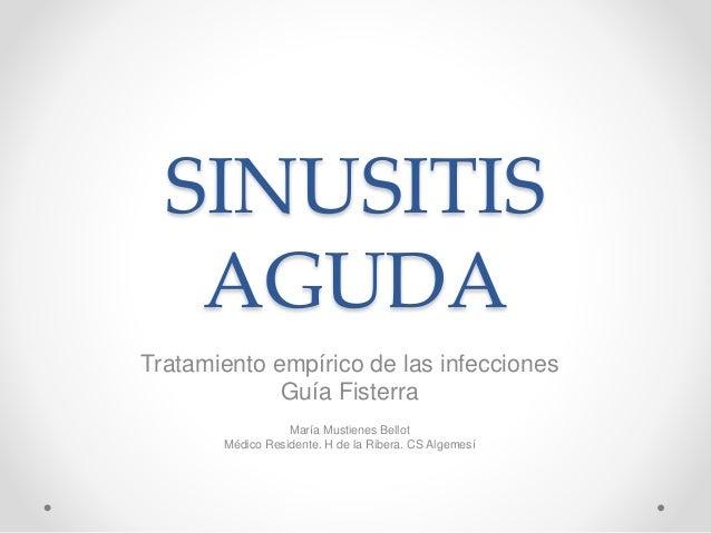 SINUSITIS AGUDA Tratamiento empírico de las infecciones Guía Fisterra María Mustienes Bellot Médico Residente. H de la Rib...