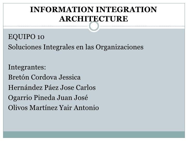 INFORMATION INTEGRATION            ARCHITECTURE  EQUIPO 10 Soluciones Integrales en las Organizaciones  Integrantes: Bretó...