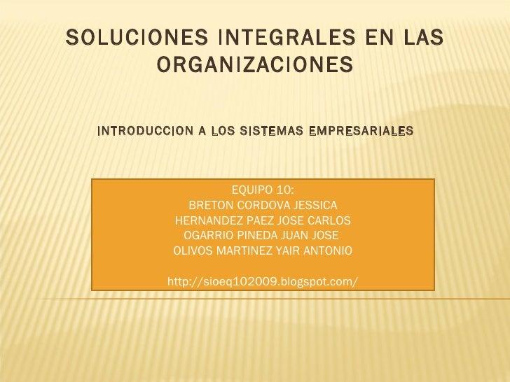 SOLUCIONES INTEGRALES EN LAS ORGANIZACIONES INTRODUCCION A LOS SISTEMAS EMPRESARIALES EQUIPO 10: BRETON CORDOVA JESSICA HE...