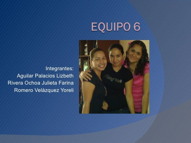 Integrantes: Aguilar Palacios Lizbeth Rivera Ochoa Julieta Farina Romero Velázquez Yoreli