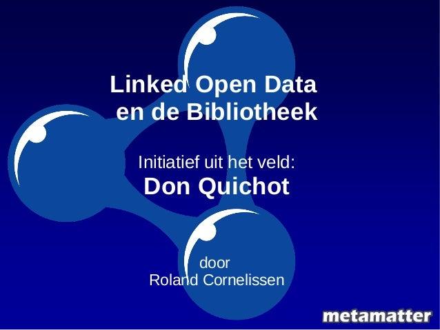 Linked Open Data  en de Bibliotheek  Initiatief uit het veld:  Don Quichot  door  Roland Cornelissen