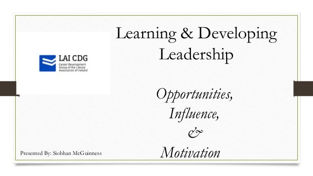 Learning & Developing Leadership Opportunities, Influence, & MotivationPresented By: Siobhan McGuinness