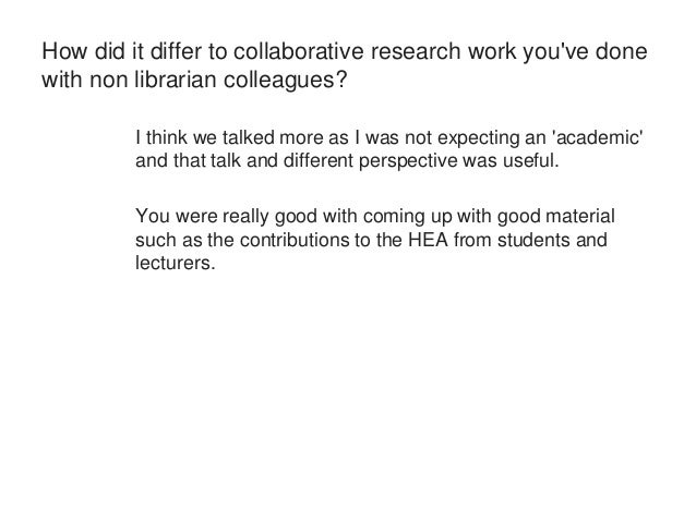 How did it differ to collaborative research work you've done  with non librarian colleagues?  I think we talked more as I ...