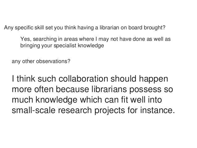 Any specific skill set you think having a librarian on board brought?  Yes, searching in areas where I may not have done a...