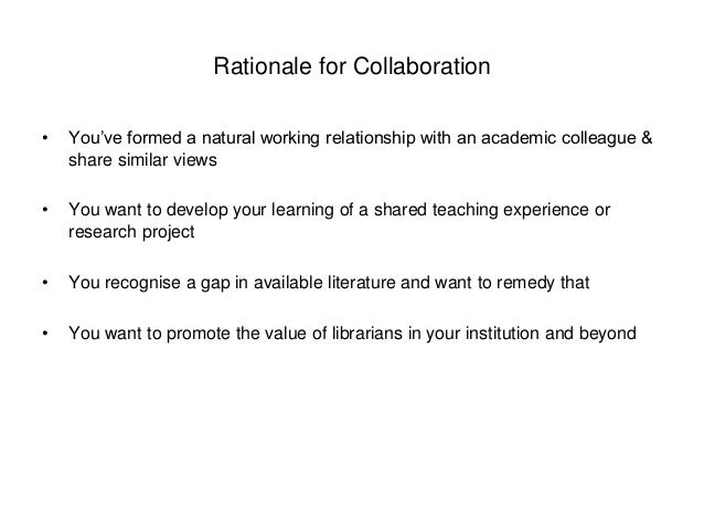 Rationale for Collaboration  • You've formed a natural working relationship with an academic colleague &  share similar vi...