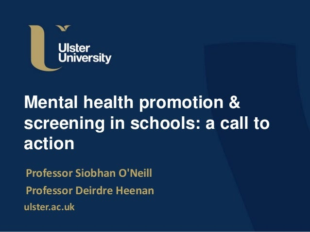 ulster.ac.uk Mental health promotion & screening in schools: a call to action Professor Siobhan O'Neill Professor Deirdre ...
