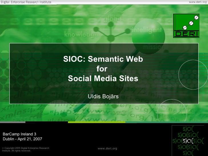 SIOC: Semantic Web for  Social Media Sites Uldis Bojārs BarCamp Ireland 3 Dublin - April 21, 2007