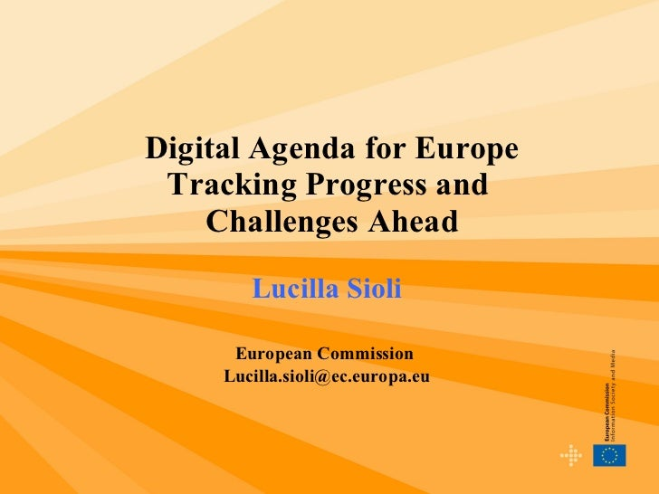 Digital Agenda for Europe Tracking Progress and  Challenges Ahead Lucilla Sioli European Commission  [email_address]