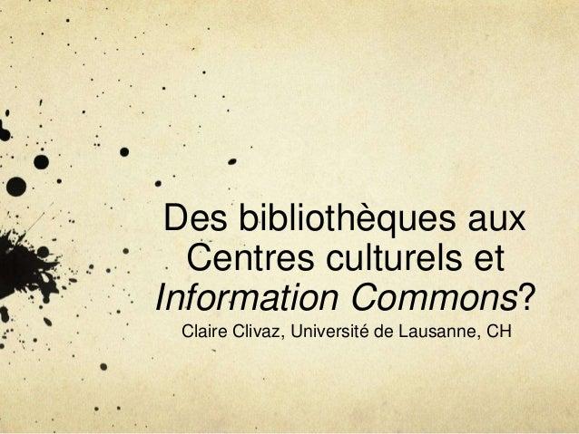 Des bibliothèques aux Centres culturels et Information Commons? Claire Clivaz, Université de Lausanne, CH