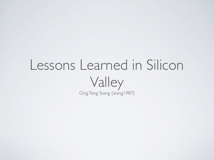 Lessons Learned in Silicon          Valley         Ong Teng Siong (siong1987)