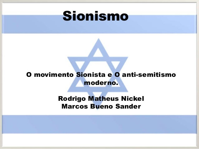 Sionismo O movimento Sionista e O anti-semitismo moderno. Rodrigo Matheus Nickel Marcos Bueno Sander