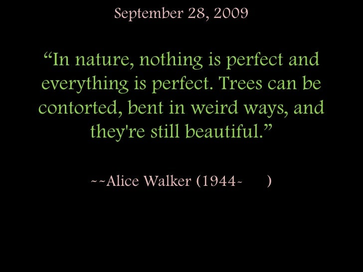 """September 28, 2009""""In nature, nothing is perfect and everything is perfect. Trees can be contorted, bent in weird ways, an..."""