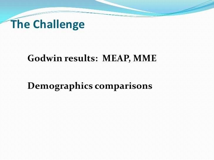 The Challenge  Godwin results: MEAP, MME  Demographics comparisons
